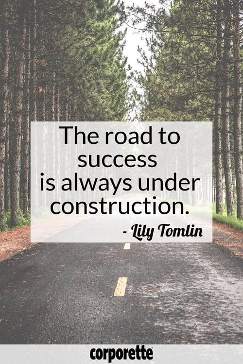 "Quote of the week for Corporette: ""The road to success is always under construction."" - Lily Tomlin"