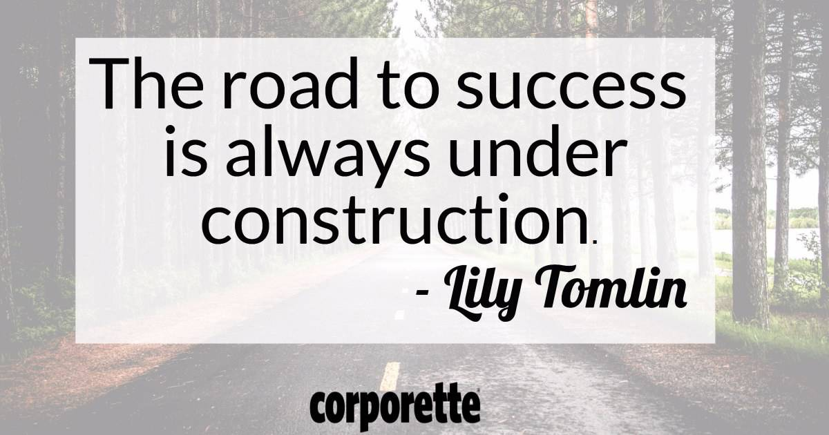 The road to success is always under construction. - Lily Tomlin - Quote of the week for Corporette